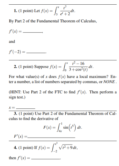 1. (I point) Let f)dh By Part 2 of the Fundamental Theorem of Calculus, f (x) = an x 12-16 2. (I point) Sup3+c0N(0r For what value(s) of x does f(x) have a local maximum? En ter a number, a list of numbers separated by commas, or NONE (HINT: Use Part 2 of the FTC to find f(x). Then perform a sign test.) 3. (1 point) Use Part 2 of the Fundamental Theorem of Cal- culus to find the derivative of (x)-sin(tdt F(x)- 4. (1 point) If fx Vi2+9dt, then f,(x) =