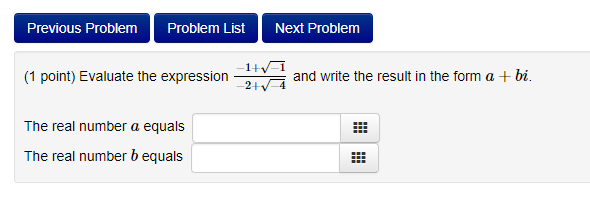 Previous Problem Problem ListNext Problem 1V-1 2 4 (1 point) Evaluate the expression and write the result in the form a bi. The real number a equals The real number b equals