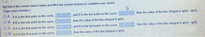 (b) Select the correct choice below and il in the answer box(es) to complete your choice (Type exact answers ) OA. If A is the first point on t ear e 嚣狲 nd B is the last point on the curve 鳥 08. If Bis the last point on the arve (rua ,then the value of the fre integral is φ(B) OC. If A is the first point on the curve,C·ERD and B is the last point on the arve ( ○D. If A is the first point on the curve. OM 勠then the value or the ine i tegral iseN then the afue of the line integral is p B) PA st point on the curvethen the value of the fine integrat is (B) i 1剽 f ) then the value of the fire integral is?A)-p(B) :