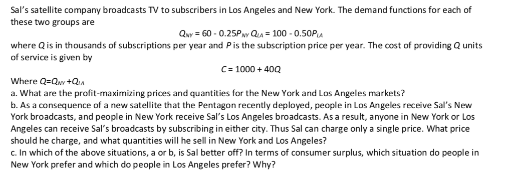 Sals satellite company broadcasts TV to subscribers in Los Angeles and New York. The demand functions for each of these two groups are QY 60 0.25P vy QLA 100 0.50PLA where Q is in thousands of subscriptions per year and Pis the subscription price per year. The cost of providing Q units of service is given by C 1000+400 Where Q-QNY+QLA a. What are the profit-maximizing prices and quantities for the New York and Los Angeles markets? b. As a consequence of a new satellite that the Pentagon recently deployed, people in Los Angeles receive Sals New York broadcasts, and people in New York receive Sals Los Angeles broadcasts. As a result, anyone in New York or Los Angeles can receive Sals broadcasts by subscribing in either city. Thus Sal can charge only a single price. What price should he charge, and what quantities will he sell in New York and Los Angeles? c. In which of the above situations, a or b, is Sal better off? In terms of consumer surplus, which situation do people in New York prefer and which do people in Los Angeles prefer? Why?