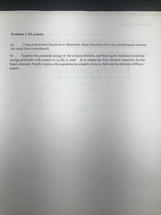 Problem 3 (25 points) a) Using polynomial functions to determine shape functions for a two-noded beam element (no axial force considered). b) Express the potential energy t- for a beam element, and then apply minimum potential energy principle with respect to vs, Os, v, and to obtain the four element equations for the beam element. Finally express the equations in a matrix form to find out the element stiffness matrix.