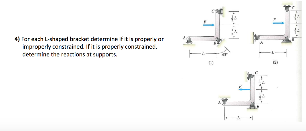 4) For each L-shaped bracket determine if it is properly orA improperly constrained. If it is properly constrained determine the reactions at supports 45°