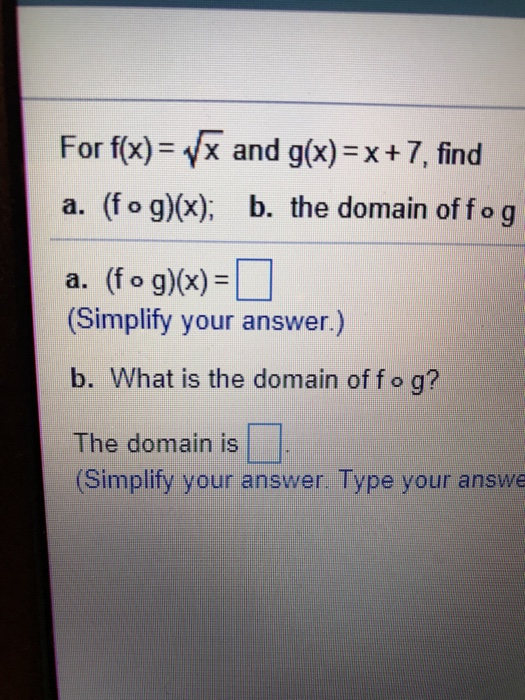 For f(x)-yx and g(x) = x + 7, find a. (f o g)x), b. the domain of fo g a. (fog)(x)-U (Simplify your answer.) b. What is the domain of f o g? The domain is (Simplify your answer. Type your answe