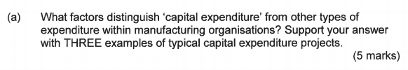 (a) What factors distinguish capital expenditure from other types of expenditure within manufacturing organisations? Support your answer with THREE examples of typical capital expenditure projects. (5 marks)