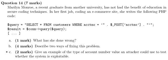 Question 14 (7 marks) Marilyn Monroe, a recent graduate from another university, has not had the benefit of education in secure coding techniques. In her first job, coding an e-commerce site, she writes the following PHP code: $querySELECT FROM customers WHERE acctno -. POST[acctno]. ; $result - $conn->query ($query); a. (1 mark) What has she done wrong? b. (4 marks) Describe two ways of fixing this problem. (2 marks) Give an example of the type of account number value an attacker could use to test whether the system is exploitable. *c.