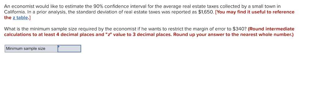 An economist would like to estimate the 90% confidence interval for the average real estate taxes collected by a small town in California. In a prior analysis, the standard deviation of real estate taxes was reported as $1,650. [You may find it useful to reference the z table.] What is the minimum sample size required by the economist if he wants to restrict the margin of error to $340? (Round intermediate calculations to at least 4 decimal places and z value to 3 decimal places. Round up your answer to the nearest whole number.) Minimum sample size