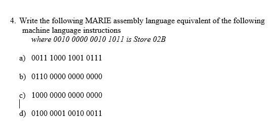 . Write the following MARIE assembly language equivalent of the following machine language instructions where 0010 0000 0010 1011 is Store 02B a) 0011 1000 1001 0111 b) 0110 0000 0000 0000 g) 1000 0000 0000 0000 d) 0100 0001 0010 0011