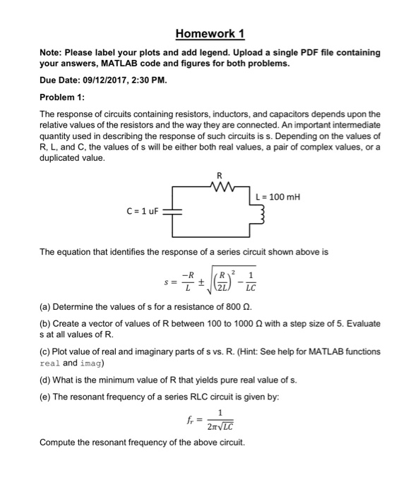 Homework 1 Note: Please label your plots and add legend. Upload a single PDF file containing your answers, MATLAB code and figures for both problems. Due Date: 09/12/2017, 2:30 PM Problem 1 The response of circuits containing resistors, inductors, and capacitors depends upon the relative values of the resistors and the way they are connected. An important intermediate quantity used in describing the response of such circuits is s. Depending on the values of R, L, and C, the values of s will be either both real values, a pair of complex values, or a duplicated value L = 100 mH C=1uF The equation that identifies the response of a series circuit shown above is (a) Determine the values of s for a resistance of 800 Ω. (b) Create a vector of values of R between 100 to 1000 Ω with a step size of 5, Evaluate s at all values of R. (c) Plot value of real and imaginary parts of s vs. R. (Hint: See help for MATLAB functions real and imag) (d) What is the minimum value of R that yields pure real value of s. (e) The resonant frequency of a series RLC circuit is given by Compute the resonant frequency of the above circuit.
