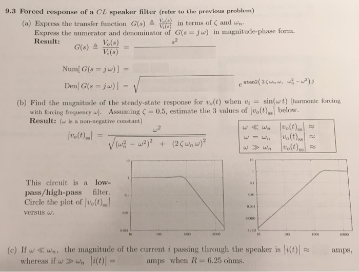 9.3 Forced response of a CL speaker filter (refer to the previous problem) press the transfer function G(s) in terms of ζ and wn Express the numerator and denominator of G(s jw) in magnitude-phase form. Result: G(s) ) Den G(s -jw)]- (b) Find the magnitude of the steady-state response for vo(t) when v sin(ut) (harmonic forcing with foreing frequency e. Assuming 0.5, estimate the 3 values of ott)l below. Result: (w is a non-negative constant) 10 This circuit is a low- pass/high-pass filter. . Circle the plot of vos versusw 001 0001 001 oei le 415 100 (c) If w 《 wn, the magnitude of the current i passing through the speaker is li(t)| anps, whereas if w » wn li(t)|-amps when R = 6.25 ohms.