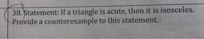 38. Statement: If a triangle is acute, then it is isosceles. Provide a counterexample to this statement.