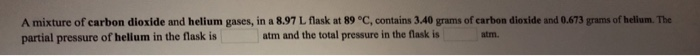 A mixture of carbon dioxide and helium gases, in a 8.97 L flask at 89 °C, contains 3.40 grams of carbon dioxide and 0.673 grams of helium. The partial pressure of hellum in the flask is atm and the total pressure in the flask is atm.
