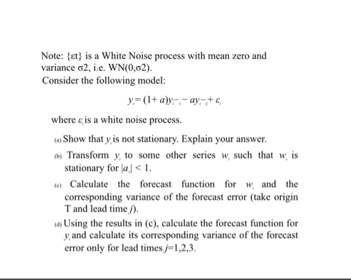Note: et s a White Noise process with mean zero and variance σ2, ie, WN(0,02). Consider the following model: where ε, is a white noise process. o) Show that y is not stationary. Explain your answer (b) Transform y, to some other series w, such that w, is stationary for lal 1. (e) Calculate the forecast function for w and the corresponding variance of the forecast error (take origin T and lead timej). a) Using the results in (c), calculate the forecast function for yand calculate its corresponding variance of the forecast error only for lead times, 1,2,3.