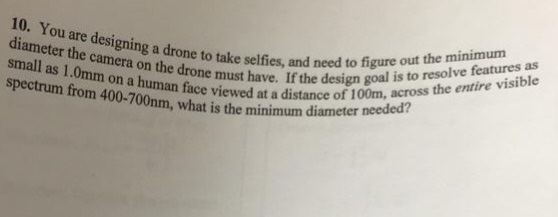 10. You are designing a drone to take selfies, tr the design m across diameter the camera on the drone must have. small as 1.0mm on a human face vie spectrum from 400-700nm, what is the minimum diameter es, and need to figure out the minimum gn goal is to resolve features as ewed at a distance of 100m, across the entire visible