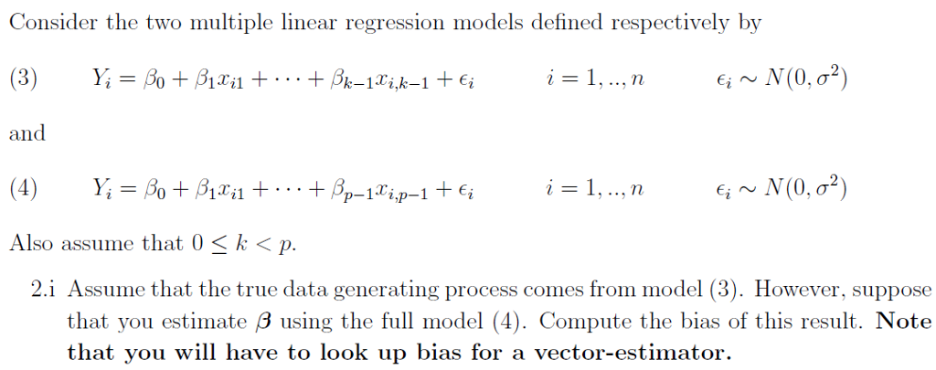 Consider the two multiple linear regression models defined respectively by and Also assume that 0 〈 k 〈 p. 2.i Assume that the true data generating process comes from model (3). However, suppose that you estimate β using the full model (4). Compute the bias of this result. Note o look up bias for a