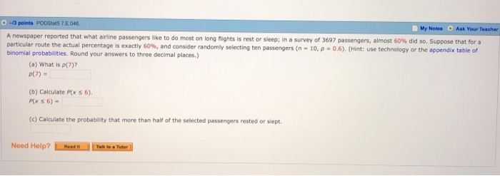 points PODStas 7E046. My Notes Ask Your Teacher A newspaper reported that what airline particular route the actual percentage is exactly 60%, and consider randomly selecting ten passengers (n passengers like to do most on long nights is rest or sleep; in a survey of 3697 passengers, almost 60% did so. Suppose that for a Hint: use technology or the appendix table of 10, p-0.6). binomial probabilities. Round your answers to three decimal places) (a) What is p(7) p(7) (b) Calculate Ptx s 6) (c) Calculate the probability that more than half of the selected passengers rested or slept.