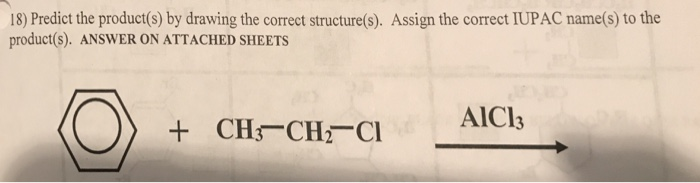 18) Predict the product(s) by drawing the correct structure(s). Assign the correct IUPAC name(s) to the product(s). ANSWER ON ATTACHED SHEETS AlCl3