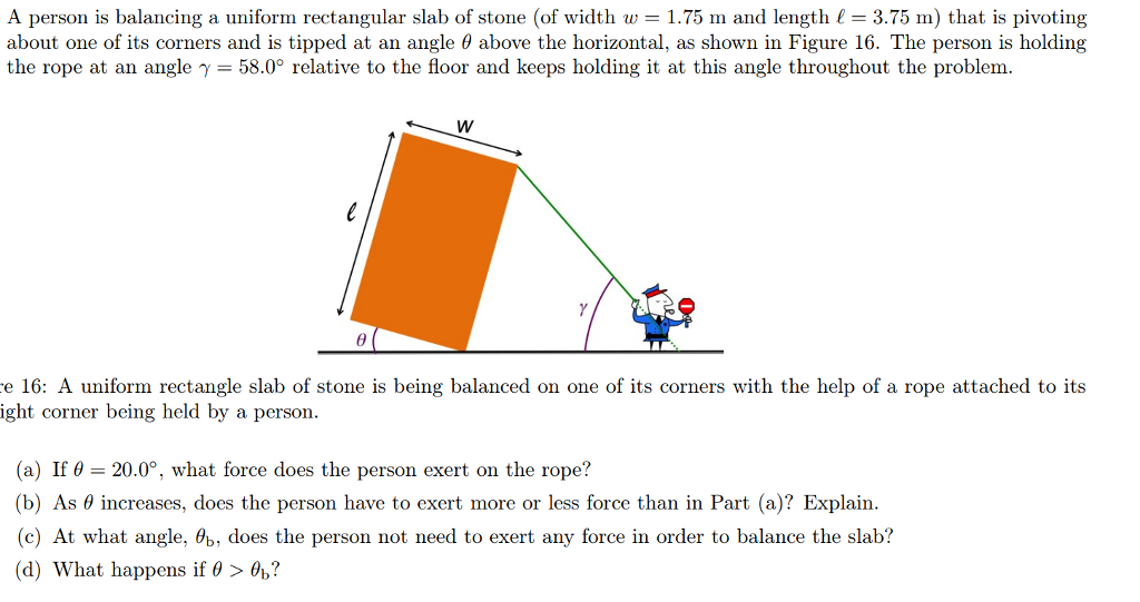 A person is balancing a uniform rectangular slab of stone (of width w 1.75 m and length 3.75 ) that is pivoting about one of its corners and is tipped at an angle θ above the horizontal, as shown in Figure 16, The person is holding the rope at an angle γ-58.0° relative to the floor and keeps holding it at this angle throughout the problem. e 16: A uniform rectangle slab of stone is being balanced on one of its corners with the help of a rope attached to its ight corner being held by a person. (a) If θ-20.0°, what force does the person exert on the rope? (b) As θ increases, does the person have to exert more or less force than in Part (a)? Explain. (c) At what angle. Ab, does the person not need to exert any force in order to balance the slab? (d) What happens if θ > a?
