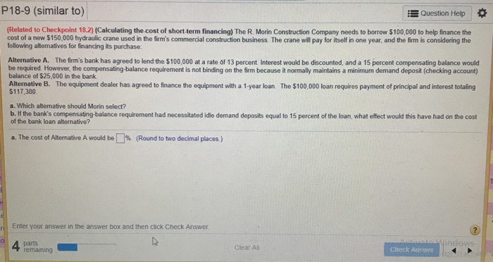 P18-9 (similar to) Question Help (Related to Checkpoint 18.2) (Calculating the cost of short-term financing) The R. Morin Construction Company needs to borrow $100,000 to help finance the cost of a new $150,000 hydraulic crane used in the firms commercial construction business. The crane will pay for itself in one year, and the firm is considering the following altenatives for financing its purchase: Alternative A. The firms bank has agreed to lend the $100,000 at a rate of 13 percent Interest would be discounted, and a 15 percent compensating balance would be required. However, the compensating-balance requirement is not binding on the firm because it normally maintains a minimum demand deposit (checking account) balance of $25,000 in the bank $117,380 a. Which alternative should Morin select? b. Il the banks compensating-balance requirement had necessitated idle demand deposits equal to 15 percent of the loan what effect would this have had on the cost Altermative B. The equipment dealer has agreed to finance the equipment with a 1-year loan The $100 000 loan requires payment of principal and interest totaling of the bank loan alternative? a. The cost of Alternative A would be L (Round to two decimal places ) Enter your answer in the answer box and then click Check Answer 4 parts remaming Clear All Check Answer