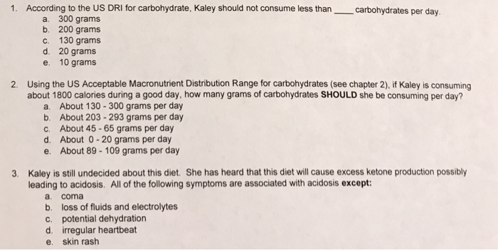 1. According to the US DRI for carbohydrate, Kaley should not consume less than carbohydrates per day. a. 300 grams b. 200 gr