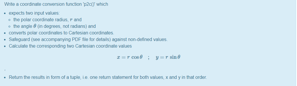 Write a coordinate conversion function p2cO which expects two input values: o the polar coordinate radius, and the angle θ (in degrees, not radians) and converts polar coordinates to Cartesian coordinates. Safeguard (see accompanying PDF file for details) against non-defined values. Calculate the corresponding two Cartesian coordinate values T Sin Return the results in form of a tuple, i.e. one return statement for both values, x and y in that order