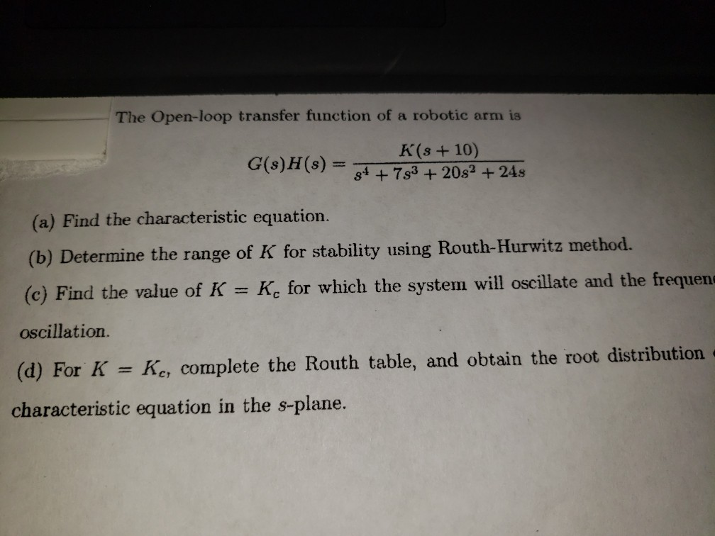The Open-loop transfer function of a robotic arm is G(s)H(s)K(+10) s +7s3+20s2 +24s (a) Find the characteristic equation. (b)