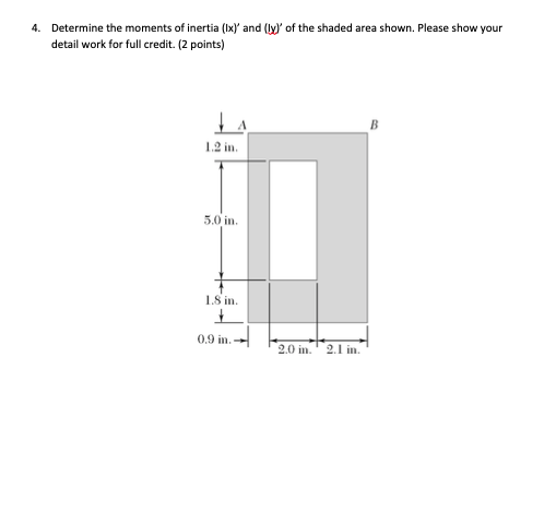 4. Determine the moments of inertia (Ix) and (ly of the shaded area shown. Please show your detail work for full credit. (2 points) 1.2 in 5,0 in 1.8 in. 0.9 in 2.0 2.1 in