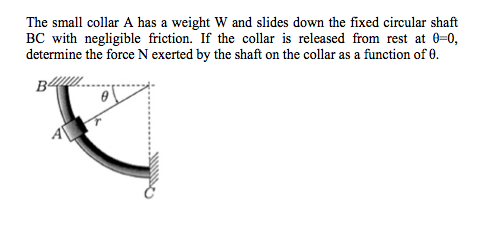 The small collar A has a weight W and slides down the fixed circular shaft BC with negligible friction. If the collar is released from rest at 0-0,