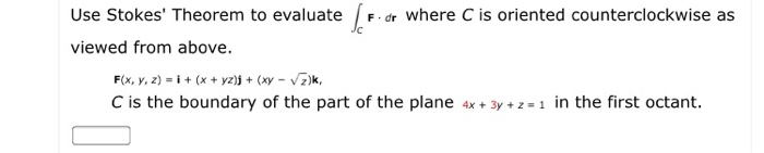Use Stokes Theorem to evaluate F dr where C is oriented counterclockwise as viewed from above. F(x, y, z) i x yz)j (xy vz)k, C is the boundary of the part of the plane 4x+3y+z- in the first octant
