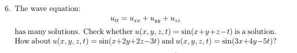 6. The wave equation: has many solutions. Check whether u(x,y, z, t)sin(x+y+z-t) is a solution How about u(x, y, z, t)sin(+2y+22-3t) and u(x, y, z, t)in(3+4y-5t)?
