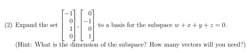 0-1 (2) Expand the set10 to a basis for the subspace wt+y z 0. 0 (Hint: What is the dimension of the subspace? How many vectors will you need?)