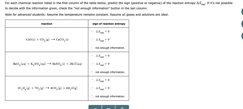 For each chemical reaction listed in the first column of the table below, predict the sign (positive or negative) of the reaction entropy ASxn If its not possible to decide with the information given, check the not enough information button in the last column Note for advanced students: Assume the temperature remains constant. Assume all gases and solutions are ideal. reaction sign of reaction entropy CaO(s) + CO2(g) → CaCO3 (s) not enough information. BaCl2 (aq) + K2 SO4(aq) → Baso, (s) + 2KCI(aq) Δ%n > 0 not enough information rn 0 CH,8)+7040,)+6H,) not enough information