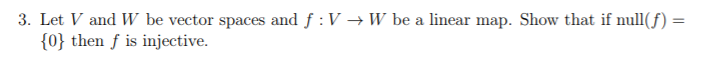 3. Let V and W be vector spaces and f : V → W be a linear map. Show that if null(f) 10) then f is injective.