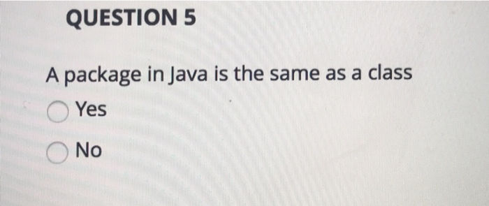 QUESTION 5 A package in Java is the same as a class Yes 0 No