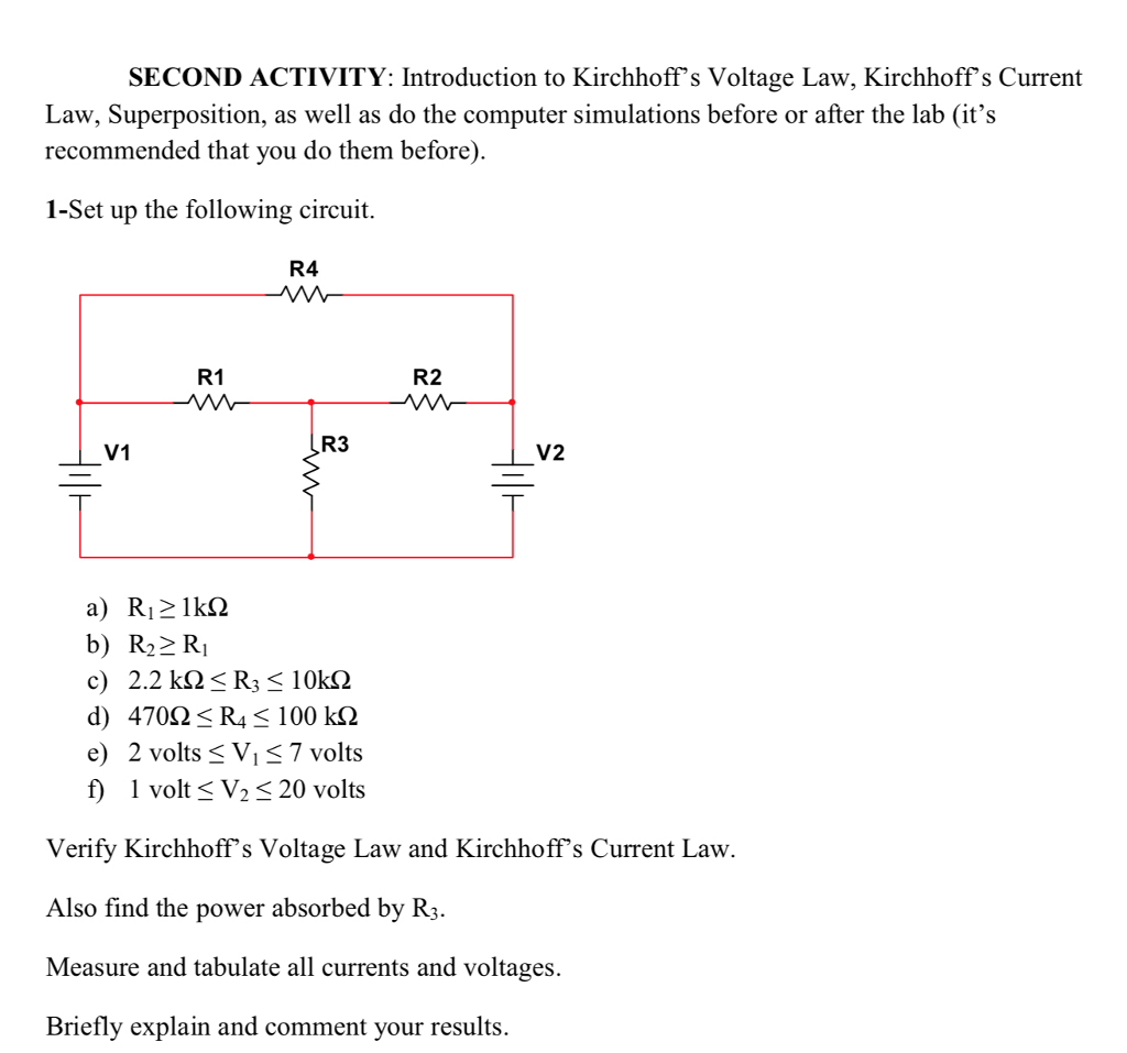 SECOND ACTIVITY: Introduction to Kirchhoffs Voltage Law, Kirchhoffs Current Law, Superposition, as well as do the computer simulations before or after the lab (its recommended that you do them before) 1-Set up the following circuit. R4 R1 R2 V1 R3 V2 b) R22 Ri c) 2.2 k2R 102 e 2 volts S Vi 7 volts f volt V2 20 volts Verify Kirchhoffs Voltage Law and Kirchhoffs Current Law. Also find the power absorbed by R3. Measure and tabulate all currents and voltages. Briefly explain and comment your results.