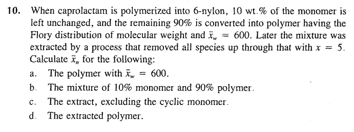 When caprolactam is polymerized into 6-nylon, 10 wt.% of the monomer is left unchanged, and the remaining 90% is converted into polymer having the Flory distribution of molecular weight and x-600. Later the mixture was extracted by a process that removed all species up through that with x -5. Calculate , for the following: a. The polymer with-w-600. b The mixture of 10% monomer and 90% polymer. c. The extract, excluding the cyclic monomer. d. The extracted polymer. 10.
