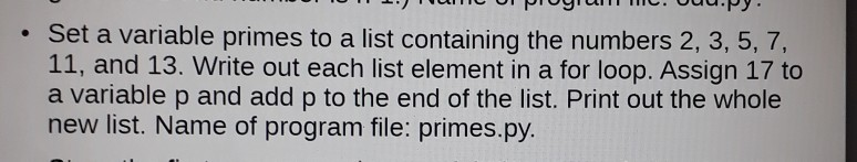 . Set a variable primes to a list containing the numbers 2, 3, 5, 7, 11, and 13. Write out each list element in a for loop. Assign 17 to a variable p and add p to the end of the list. Print out the whole new list. Name of program file: primes.py
