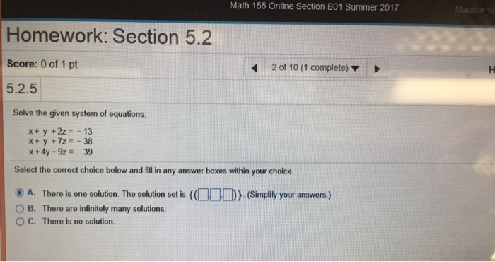 Math 155 Online Section 801 Summer 2017 Homework: Section 5.2 Score: 0 of 1 pt 5.2.5 Solve the given system of equations. 2 of 10 (1 complete) ▼ x+ y +2z=-13 x+ y +7z =-38 x+4y-9z = 39 Select the correct choice below and fill in any answer boxes within your choice. ⓔ A. There is one solution. The solution set is O B. There are infinitely many solutions {d JU) (Simplify your answers.) C. There is no solution.