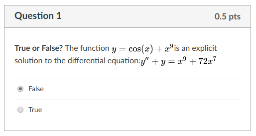Question 1 0.5 pts True or False? The function y cos(z) + °is an explicit solution to the differential equation:y +y- +72 O False True