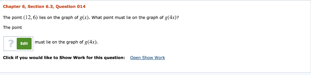 Chapter 6, Section 6.3, Question 014 The point (12,6) lies on the graph of g(x). What point must lie on the graph of g(4x)? The point 2 Edit must lie on the graph of g(4x) Click if you would like to Show Work for this question: Open Show Work