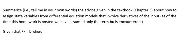 Summarize (i.e., tell me in your own words) the advice given in the textbook (Chapter 3) about how to assign state variables from differential equation models that involve derivatives of the input (as of the time this homework is posted we have assumed only the term bu is encountered.) Given that Fx = b where