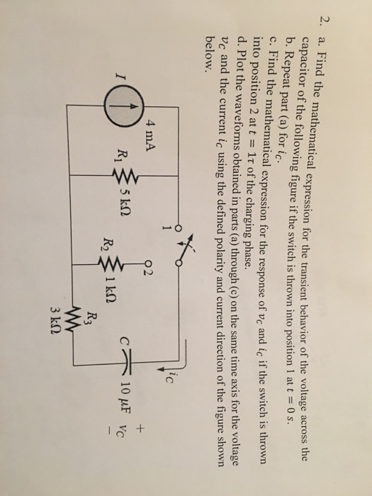 ind the mathematical expression for the transient behavior of the voltage across capacitor of the following figure if the switch is thrown into position 1att0s. b. Repeat part (a) for ic. c. Find the mathematical expression for the response of vc and ic if the sv into position 2 at t- 1t of the charging phase. d. Pl itch is thrown ot the waveforms obtained in parts (a) through (c) on the same time axis for the voltage c and the current ic using the defined polarity and current direction of the figure shown below 0 1 C 4 mA R1 5 kn 3 k