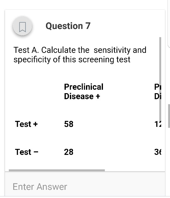Question 7 Test A. Calculate the sensitivity and specificity of this screening test Preclinical Disease + Pi Di Test + 58 14 Test - 28 36 Enter Answer