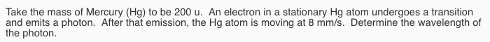 Take the mass of Mercury (Hg) to be 200 u. An electron in a stationary Hg atom undergoes a transition and emits a photon. After that emission, the Hg atom is moving at 8 mm/s. Determine the wavelength of the photon.