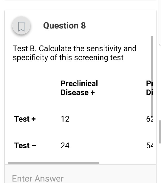 Question 8 Test B. Calculate the sensitivity and specificity of this screening test Preclinical Disease + Pi Di Test + 12 62 Test - 24 5% Enter Answer