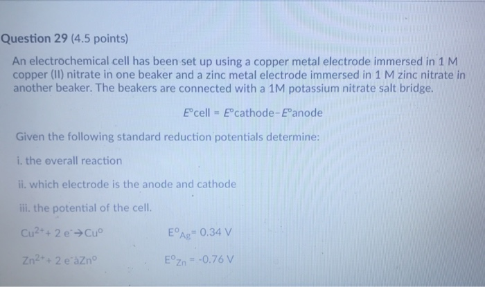 Question 29 (4.5 points) An electrochemical cell has been set up using a copper metal electrode immersed in 1 M copper (II) nitrate in one beaker and a zinc metal electrode immersed in 1 M zinc nitrate in another beaker. The beakers are connected with a 1M potassium nitrate salt bridge. in a 1M potassium nitrate salt Ecel|-Ecathode-Eanode Given the following standard reduction potentials determine: i. the overall reaction ii. which electrode is the anode and cathode ii the potential of the cell. EAg 0.34v EZn-0.76 V Zn2++ 2 e àZn°