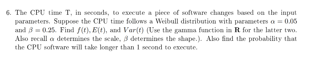 6. The CPU time T, in seconds, to execute a piece of software changes based on the input parameters. Suppose the CPU time follows a Weibull distribution with parameters a -0.05 and B-0.25. Find f(t), E(t), and Var(t) (Use the gamma function in R for the latter two Also recall a determines the scale, B determines the shape.). Also find the probability that the CPU software will take longer than 1 second to execute.