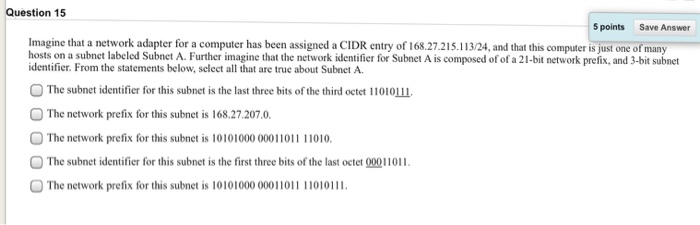 Question 15 5 points Save Answer Imagine that a network adapter for a computer has been assigned a CIDR entry of 168.27.215.1