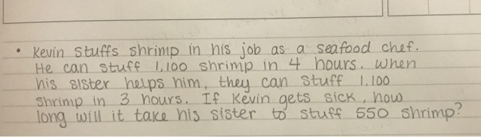 Kevin Stuffs shrimp in his job as a seafood chef He can stuff-L100.. Shrimp. In.4.-hours. when nis. Blster -helps. nin1, they can-stuff.一1.100- rimp in 3 nours If Kevin gets sick , how long will it take nis sister to Stufs 550 shrimp?