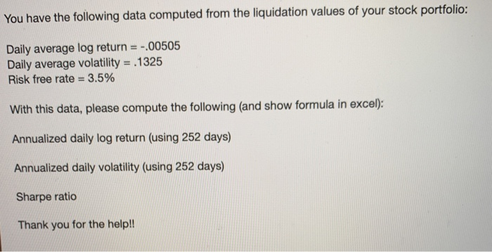 You have the following data computed from the liquidation values of your stock portfolio Daily average log return00505 Daily average volatility- .1325 Risk free rate :-3.5% With this data, please compute the following (and show formula in exce): Annualized daily log return (using 252 days) Annualized daily volatility (using 252 days) Sharpe ratio Thank you for the help!!