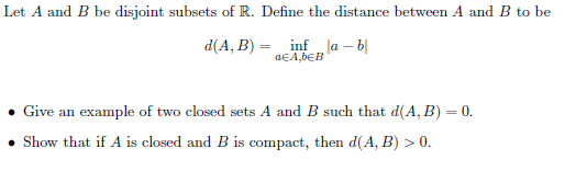 Let A and B be disjoint subsets of R. Define the distance between A and B to be d(A, B)-infab Give an example of two closed sets A and B such that d(A, B)C0 Show that if A is closed and B is compact, then d(A, B)>0
